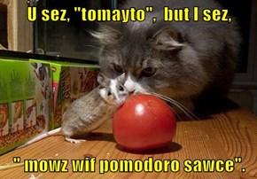 """U sez, """"tomayto"""",  but I sez,  """" mowz wif pomodoro sawce""""."""
