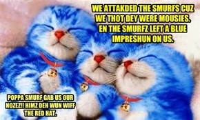 WE ATTAKDED THE SMURFS CUZ WE THOT DEY WERE MOUSIES. EN THE SMURFZ LEFT A BLUE IMPRESHUN ON US.