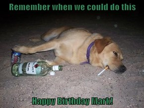 Remember when we could do this  Happy Birthday Mark!