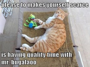 please to makes yourself scarce  is having quality time with       mr. bugalaoo