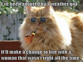 I've been adopted by a weather girl,  It'll make a change to live with a woman that wasn't right all the time.