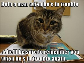 Help a man when he's in trouble    & he'll be sure to remember you when he's in trouble again.