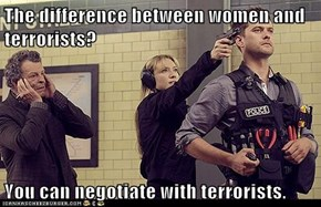 The difference between women and terrorists?  You can negotiate with terrorists.