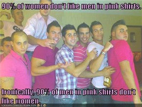 90% of women don't like men in pink shirts.   Ironically, 90% of men in pink shirts don't like women.