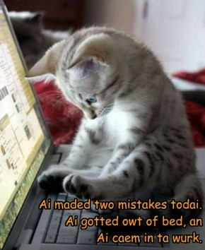 Ai maded two mistakes todai. Ai gotted owt of bed, an Ai caem in ta wurk.