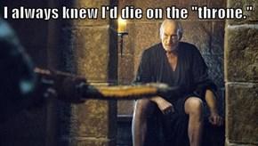 "I always knew I'd die on the ""throne."""