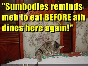 """""""Sumbodies reminds meh to eat BEFORE aih dines here again!"""""""