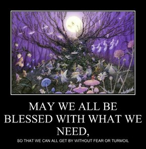 MAY WE ALL BE BLESSED WITH WHAT WE NEED,