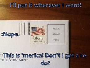 I'll put it wherever I want!  :Nope. This is 'merica! Don't I get a re-do?
