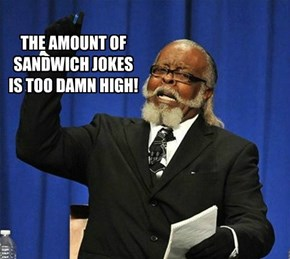 THE AMOUNT OF  SANDWICH JOKES IS TOO DAMN HIGH!