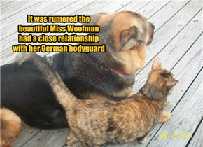 It was rumored the beautiful Miss Woofman had a close relationship with her German bodyguard
