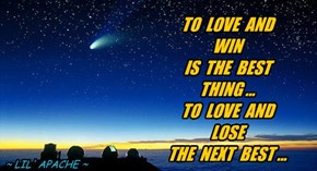 TO  LOVE  AND  WIN  IS  THE  BEST  THING ... TO  LOVE  AND  LOSE THE  NEXT  BEST ...