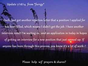 Update 7/18/14  from *furrgy* Ouch, just got another rejection letter that a position I applied for has been filled, which means I didn't get the job. I have another interview result I'm waiting on, and an application in today in hopes of getting an inter