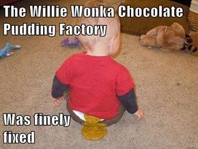 The Willie Wonka Chocolate Pudding Factory   Was finely                                    fixed