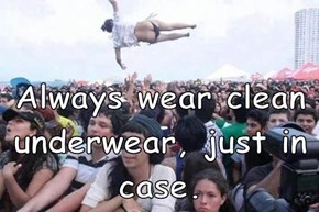 Always wear clean underwear, just in case.