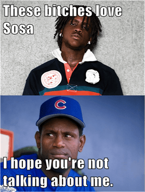 These bitches love Sosa  I hope you're not talking about me.