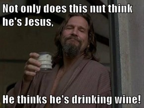 Not only does this nut think he's Jesus,  He thinks he's drinking wine!