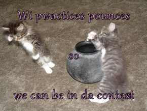 Wi pwactices pounces so we can be in da contest