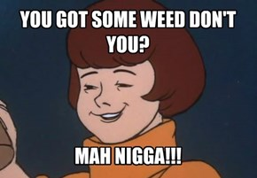 YOU GOT SOME WEED DON'T YOU?