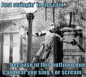 Just swingin' in the rain...  ...because in this outfit no one can hear you sing... or scream...