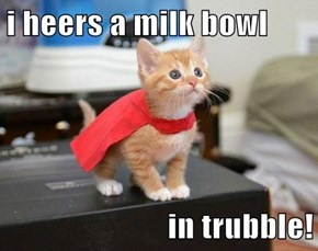 i heers a milk bowl  in trubble!