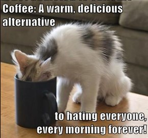 Coffee: A warm, delicious alternative  to hating everyone,                                                                     every morning forever!