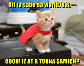 Off ta sabe da wurld, B.R.---  OOOH! IZ AT A TOONA SAMICH?