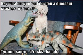Hey what do you call it when a dinosaur crashes his car ??  Tyrannosaurus Wrecks...hahaha