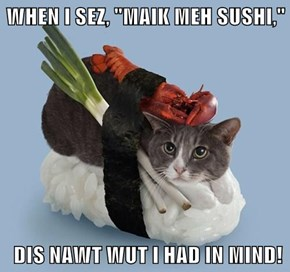 "WHEN I SEZ, ""MAIK MEH SUSHI,""   DIS NAWT WUT I HAD IN MIND!"