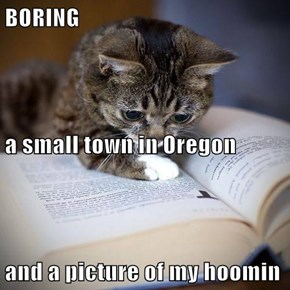 BORING a small town in Oregon and a picture of my hoomin