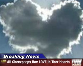 Breaking News - All Cheezpeeps Hav LOVE in Ther Hearts