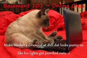 Make/Market a GrumpyCat doll dat looks pastey en like his lights got punched owts  √