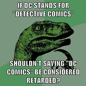"IF DC STANDS FOR ""DETECTIVE COMICS""  SHOULDN'T SAYING ""DC COMICS"" BE CONSIDERED RETARDED?"
