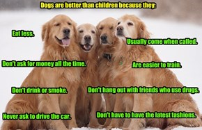 Dogs are better than children because they: