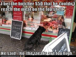 "I bet the butcher $50 that he couldn't reach the meat on the top shelf.  He said, ""No, the steaks are too high."""