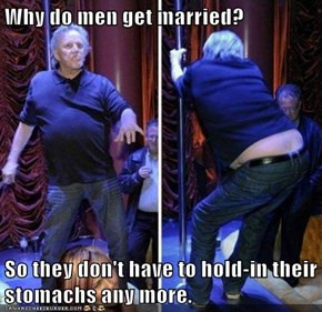 Why do men get married?   So they don't have to hold-in their stomachs any more.