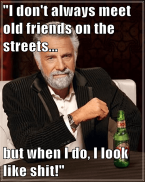 """I don't always meet old friends on the streets...  but when I do, I look like sh*t!"""