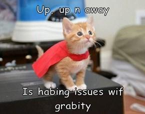 Up, up n away  Is habing issues wif grabity