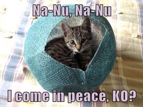 Na-Nu, Na-Nu  I come in peace, KO?