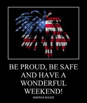 BE PROUD, BE SAFE AND HAVE A WONDERFUL WEEKEND!
