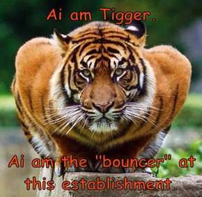 "Ai am Tigger.   Ai am the ""bouncer"" at this establishment."