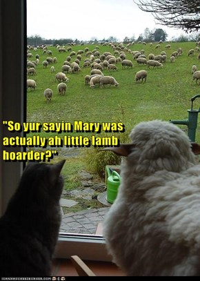 """So yur sayin Mary was                                                                                             actually ah little lamb                                                                                       hoarder?"""