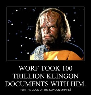 WORF TOOK 100 TRILLION KLINGON DOCUMENTS WITH HIM.
