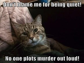 Don't blame me for being quiet!  No one plots murder out loud!