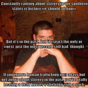 Constantly ranting about slavery in the southern states is history we should all know.  But it's in the past. And it wasn't the only or worst, just the most recent (still bad, though). If you ignore human trafficking now adays but get angry about slavery
