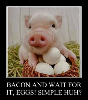 BACON AND WAIT FOR IT, EGGS! SIMPLE HUH?