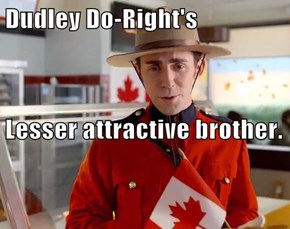 Dudley Do-Right's                                                                                            Lesser attractive brother.