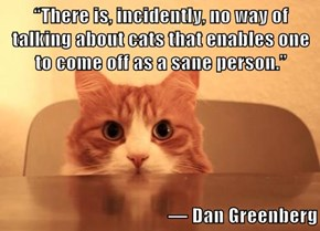 """There is, incidently, no way of talking about cats that enables one to come off as a sane person.""    ― Dan Greenberg"