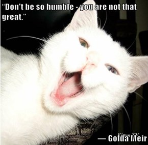"""Don't be so humble - you are not that great.""    ― Golda Meir"