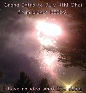 Grand Intro to July 4th! Ohai frum planet 883b9.  I have no idea what I'm doing.